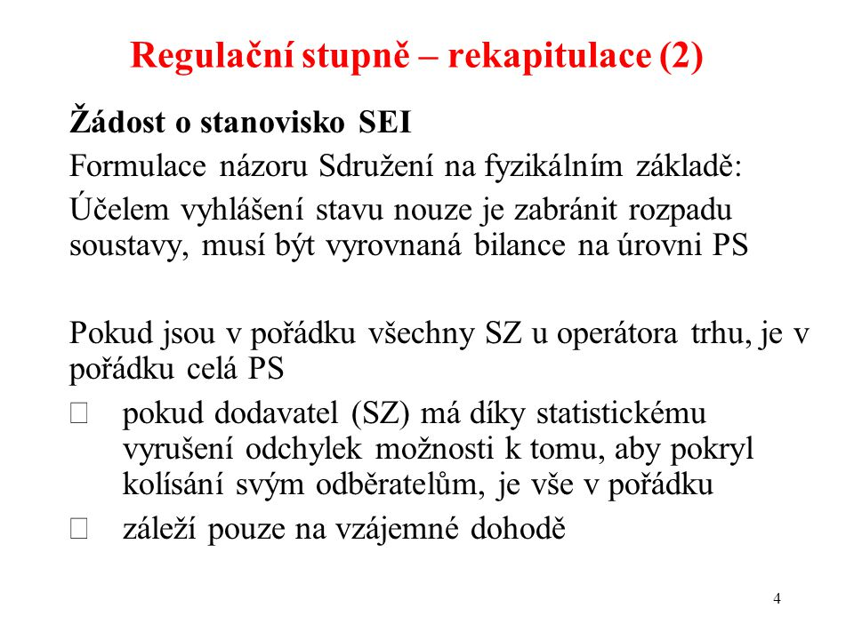 4 Žádost o stanovisko SEI Formulace názoru Sdružení na fyzikálním základě: Účelem vyhlášení stavu nouze je zabránit rozpadu soustavy, musí být vyrovnaná bilance na úrovni PS Pokud jsou v pořádku všechny SZ u operátora trhu, je v pořádku celá PS  pokud dodavatel (SZ) má díky statistickému vyrušení odchylek možnosti k tomu, aby pokryl kolísání svým odběratelům, je vše v pořádku  záleží pouze na vzájemné dohodě Regulační stupně – rekapitulace (2)