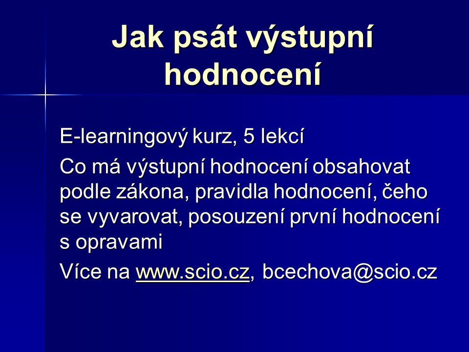 Jak psát výstupní hodnocení E-learningový kurz, 5 lekcí Co má výstupní hodnocení obsahovat podle zákona, pravidla hodnocení, čeho se vyvarovat, posouzení první hodnocení s opravami Více na www.scio.cz, bcechova@scio.cz www.scio.cz