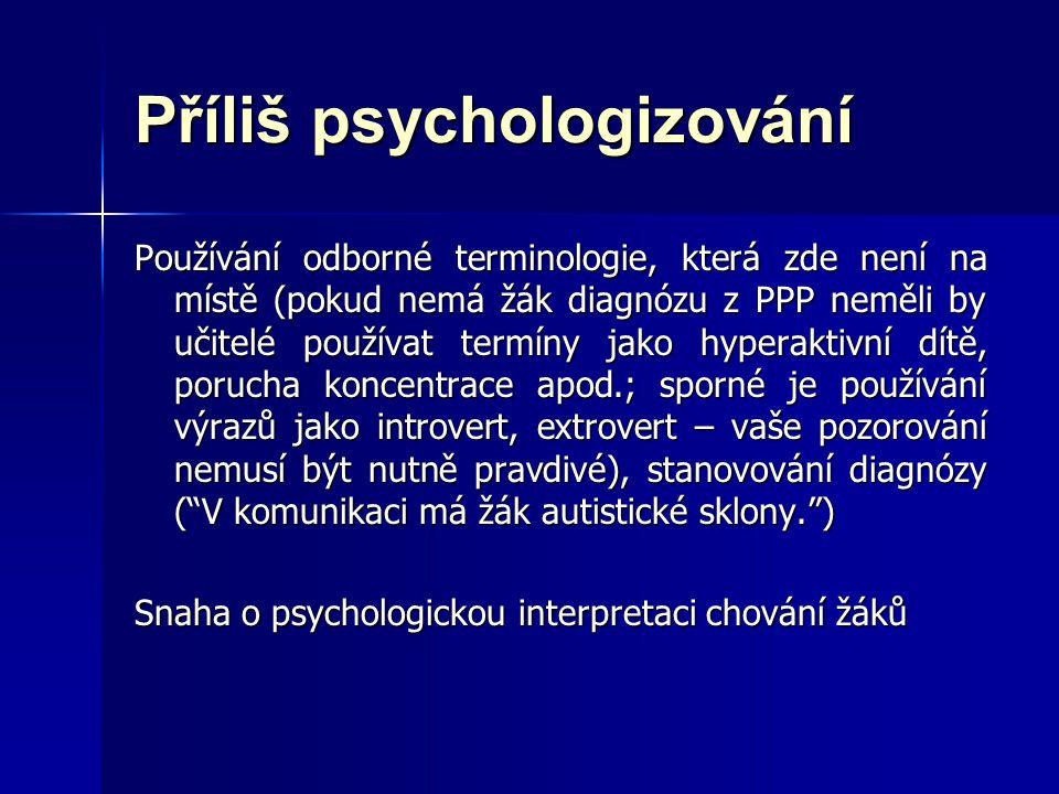 Příliš psychologizování Používání odborné terminologie, která zde není na místě (pokud nemá žák diagnózu z PPP neměli by učitelé používat termíny jako hyperaktivní dítě, porucha koncentrace apod.; sporné je používání výrazů jako introvert, extrovert – vaše pozorování nemusí být nutně pravdivé), stanovování diagnózy ( V komunikaci má žák autistické sklony. ) Snaha o psychologickou interpretaci chování žáků