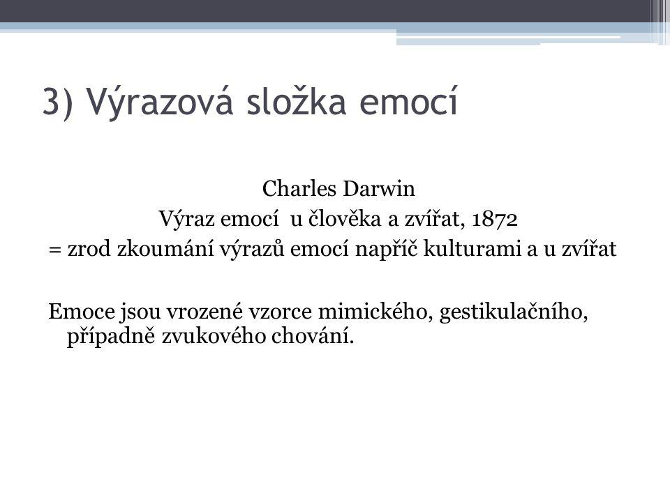 3) Výrazová složka emocí Charles Darwin Výraz emocí u člověka a zvířat, 1872 = zrod zkoumání výrazů emocí napříč kulturami a u zvířat Emoce jsou vroze