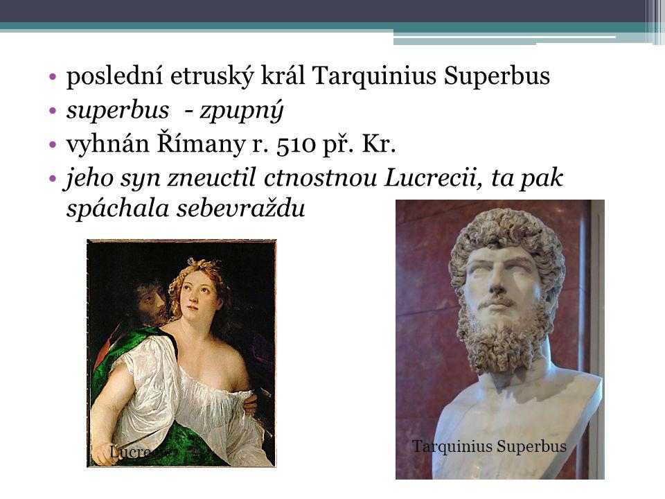 poslední etruský král Tarquinius Superbus superbus - zpupný vyhnán Římany r. 510 př. Kr. jeho syn zneuctil ctnostnou Lucrecii, ta pak spáchala sebevra