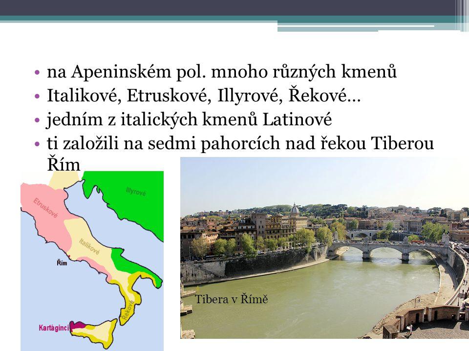 na Apeninském pol. mnoho různých kmenů Italikové, Etruskové, Illyrové, Řekové… jedním z italických kmenů Latinové ti založili na sedmi pahorcích nad ř