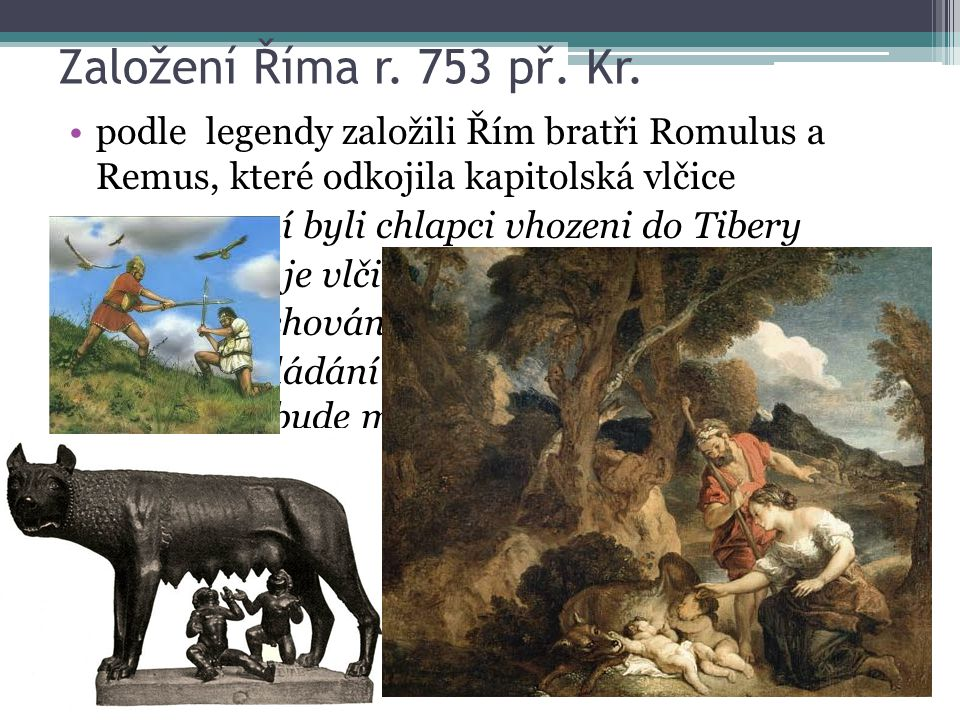 Založení Říma r. 753 př. Kr. podle legendy založili Řím bratři Romulus a Remus, které odkojila kapitolská vlčice po narození byli chlapci vhozeni do T