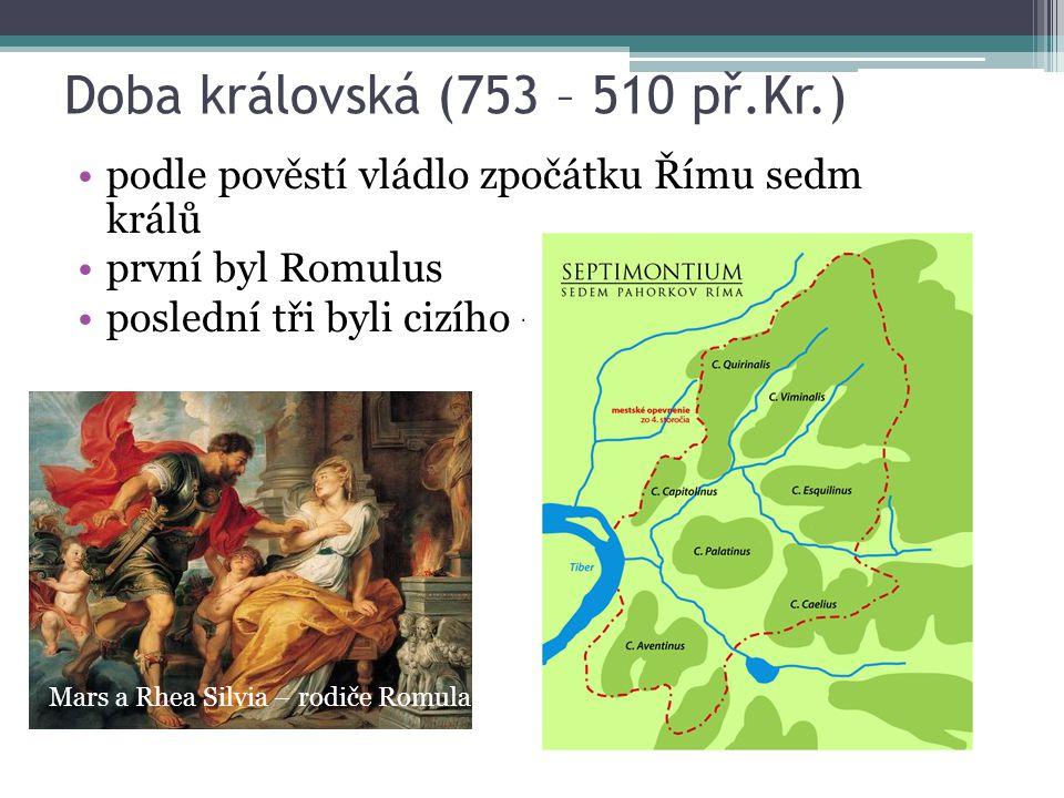 Doba královská (753 – 510 př.Kr.) podle pověstí vládlo zpočátku Římu sedm králů první byl Romulus poslední tři byli cizího – etruského původu Mars a R