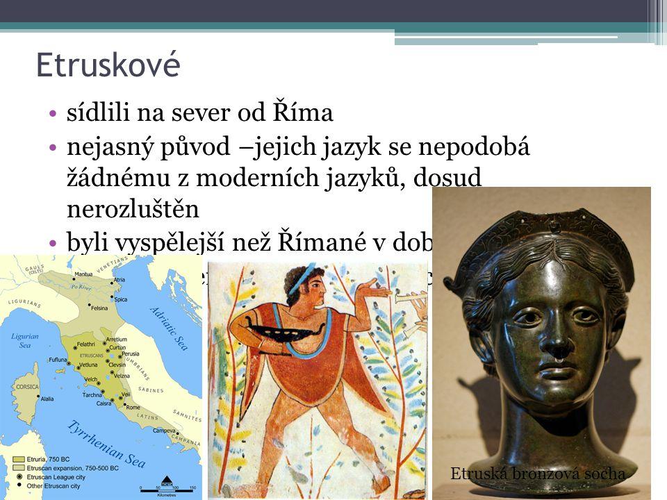 Etruskové sídlili na sever od Říma nejasný původ –jejich jazyk se nepodobá žádnému z moderních jazyků, dosud nerozluštěn byli vyspělejší než Římané v