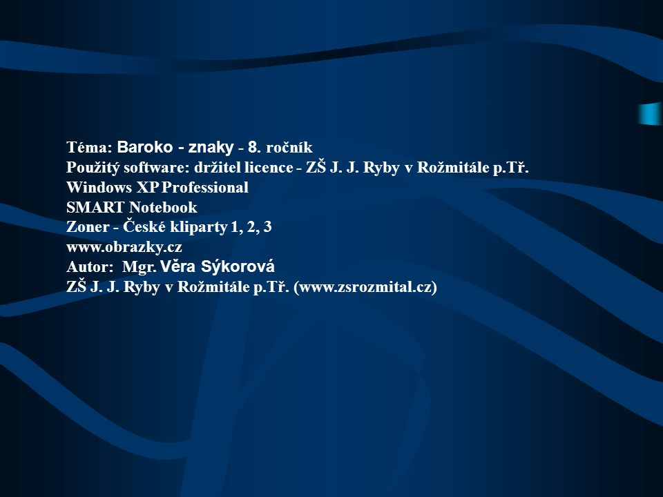 Téma: Baroko - znaky - 8. ročník Použitý software: držitel licence - ZŠ J. J. Ryby v Rožmitále p.Tř. Windows XP Professional SMART Notebook Zoner - Če