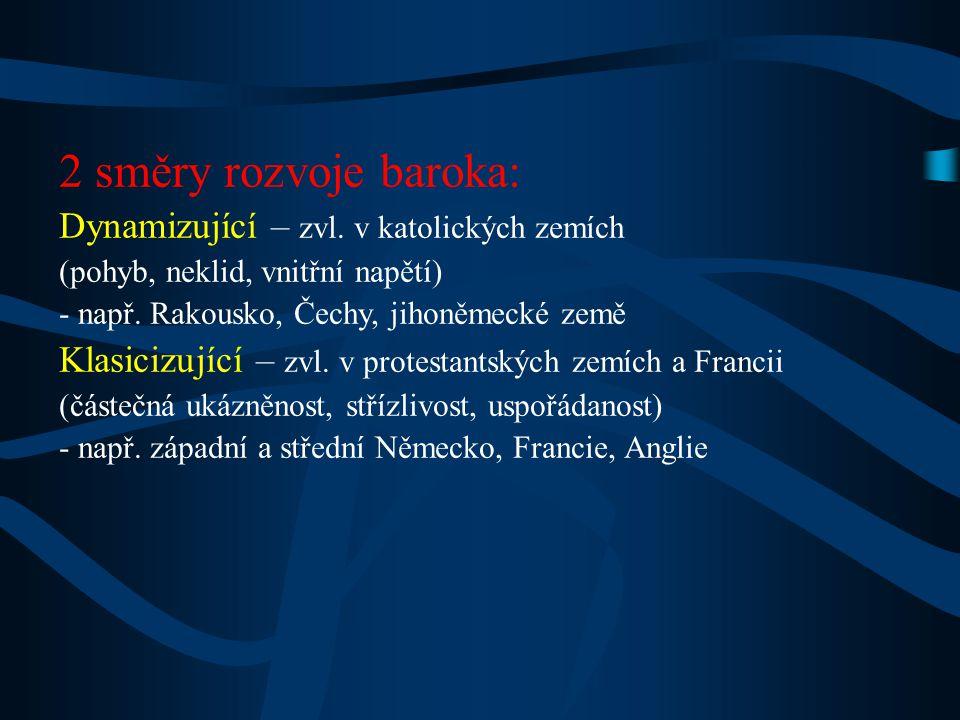 2 směry rozvoje baroka: Dynamizující – zvl. v katolických zemích (pohyb, neklid, vnitřní napětí) - např. Rakousko, Čechy, jihoněmecké země Klasicizují