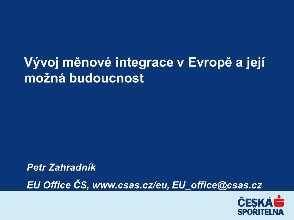 Vývoj měnové integrace v Evropě a její možná budoucnost Petr Zahradník EU Office ČS, www.csas.cz/eu, EU_office@csas.cz