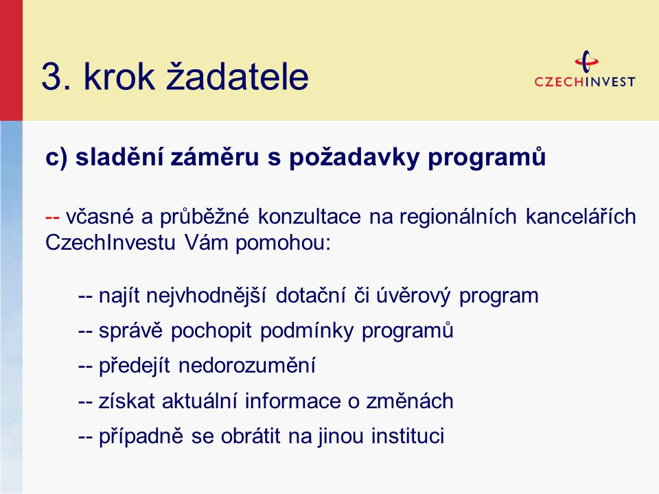 3. krok žadatele c) sladění záměru s požadavky programů -- včasné a průběžné konzultace na regionálních kancelářích CzechInvestu Vám pomohou: -- najít