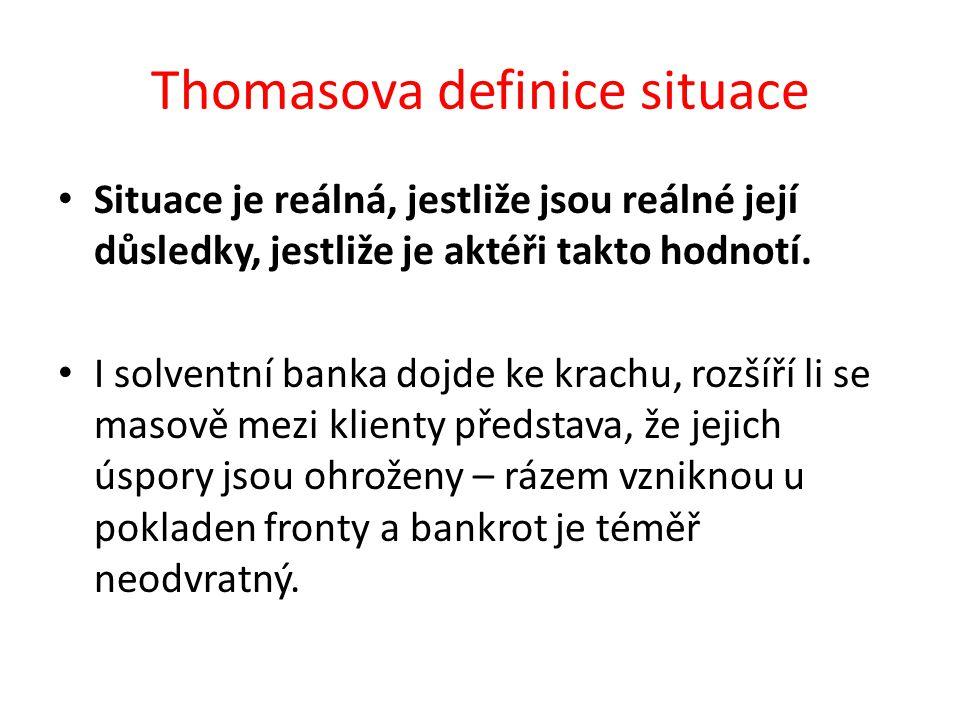 Thomasova definice situace Situace je reálná, jestliže jsou reálné její důsledky, jestliže je aktéři takto hodnotí. I solventní banka dojde ke krachu,