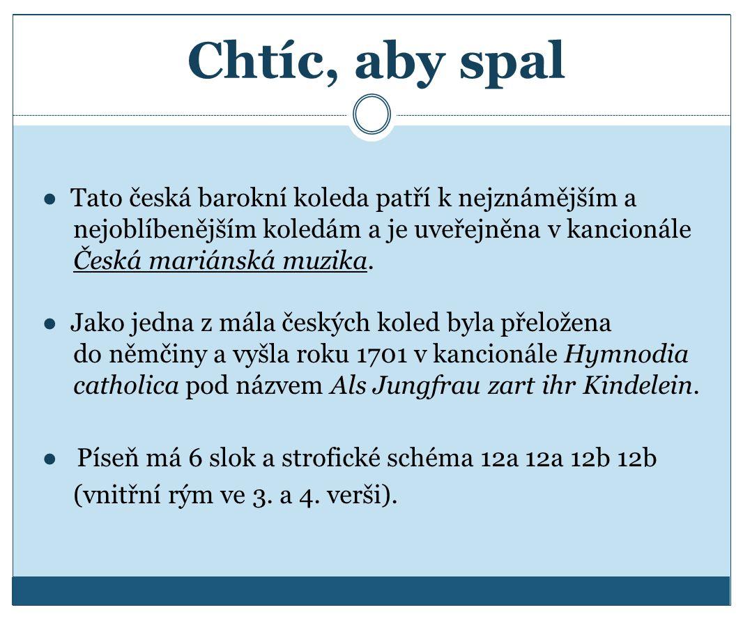 Chtíc, aby spal ● Tato česká barokní koleda patří k nejznámějším a nejoblíbenějším koledám a je uveřejněna v kancionále Česká mariánská muzika. ● Jako