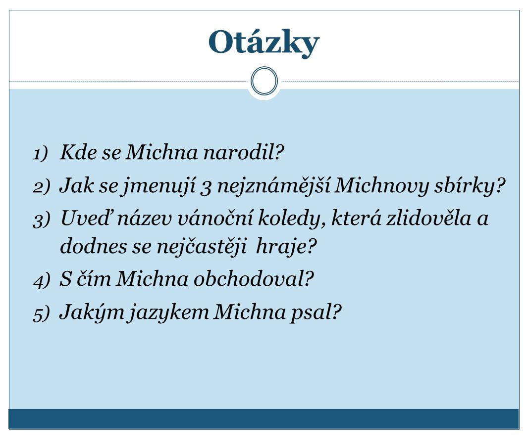 Otázky 1) Kde se Michna narodil? 2) Jak se jmenují 3 nejznámější Michnovy sbírky? 3) Uveď název vánoční koledy, která zlidověla a dodnes se nejčastěji