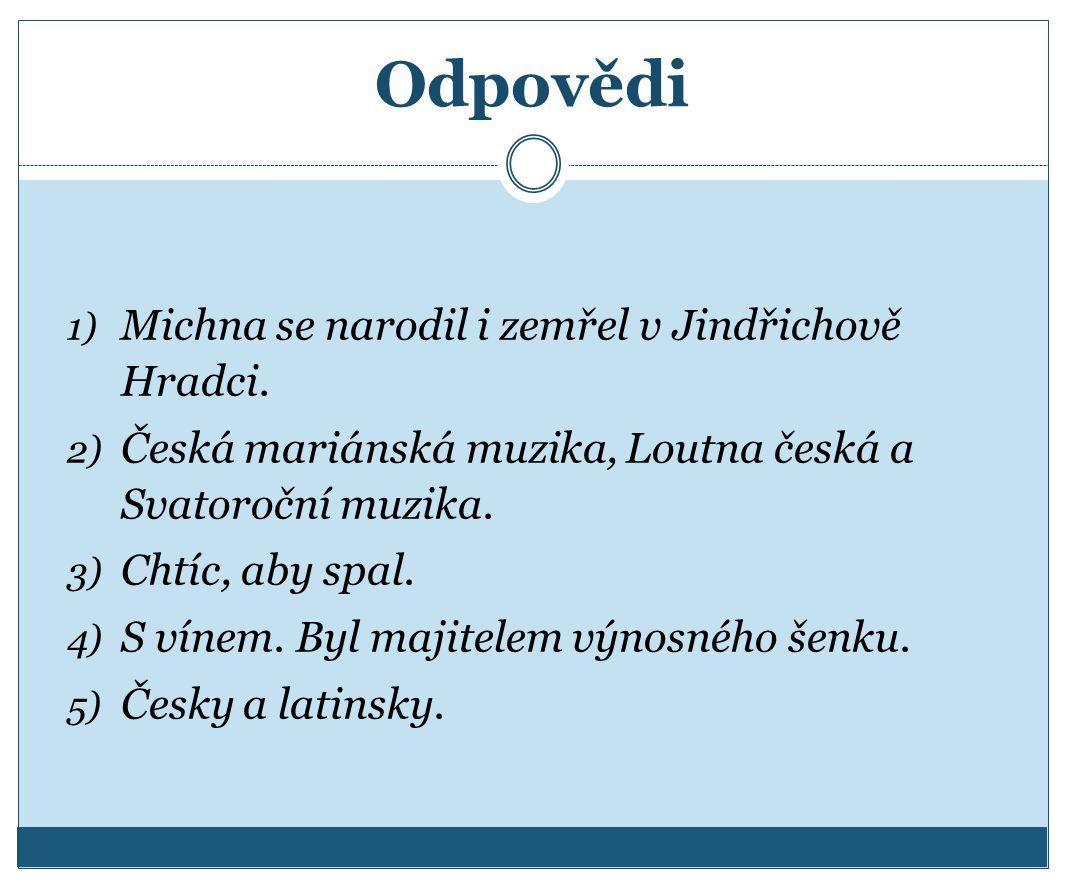 Odpovědi 1) Michna se narodil i zemřel v Jindřichově Hradci. 2) Česká mariánská muzika, Loutna česká a Svatoroční muzika. 3) Chtíc, aby spal. 4) S vín