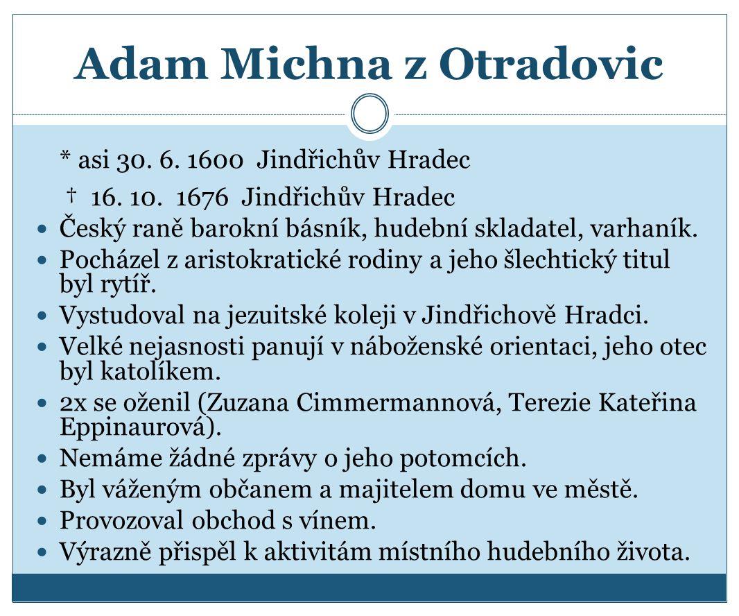 Adam Michna z Otradovic * asi 30. 6. 1600 Jindřichův Hradec † 16. 10. 1676 Jindřichův Hradec Český raně barokní básník, hudební skladatel, varhaník. P