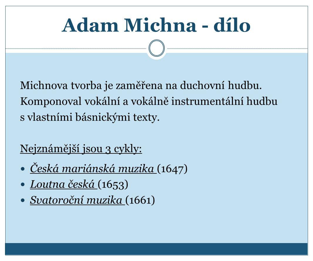 Adam Michna - dílo Michnova tvorba je zaměřena na duchovní hudbu. Komponoval vokální a vokálně instrumentální hudbu s vlastními básnickými texty. Nejz