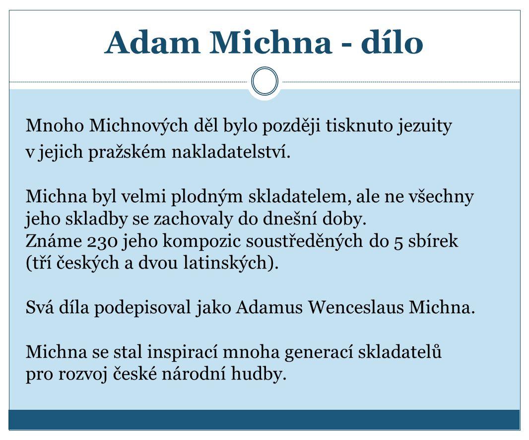 Adam Michna - dílo Mnoho Michnových děl bylo později tisknuto jezuity v jejich pražském nakladatelství. Michna byl velmi plodným skladatelem, ale ne v