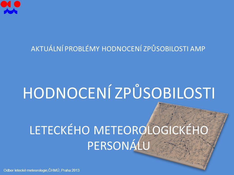 HODNOCENÍ ZPŮSOBILOSTI LETECKÉHO METEOROLOGICKÉHO PERSONÁLU Odbor letecké meteorologie,ČHMÚ, Praha 2013 AKTUÁLNÍ PROBLÉMY HODNOCENÍ ZPŮSOBILOSTI AMP