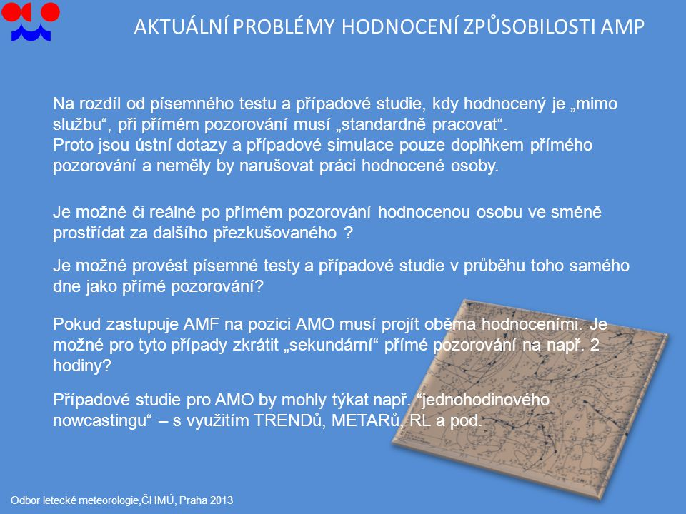 """AKTUÁLNÍ PROBLÉMY HODNOCENÍ ZPŮSOBILOSTI AMP Odbor letecké meteorologie,ČHMÚ, Praha 2013 Na rozdíl od písemného testu a případové studie, kdy hodnocený je """"mimo službu , při přímém pozorování musí """"standardně pracovat ."""