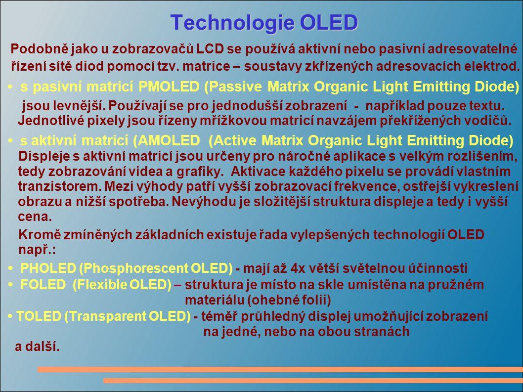 Vlastnosti zobrazovačů OLED Výhody - zanedbatelné geometrické zkreslení, - vysoký kontrast – až 10 6 :1 (primární zářiče), - dosažitelný jas – až 400 cd/m 2 - krátká doba odezvy, - relativně malá spotřeba, - velmi tenký panel – několik mm, - pozorovací úhel blízký 180°, - malé vyzařování tepla.