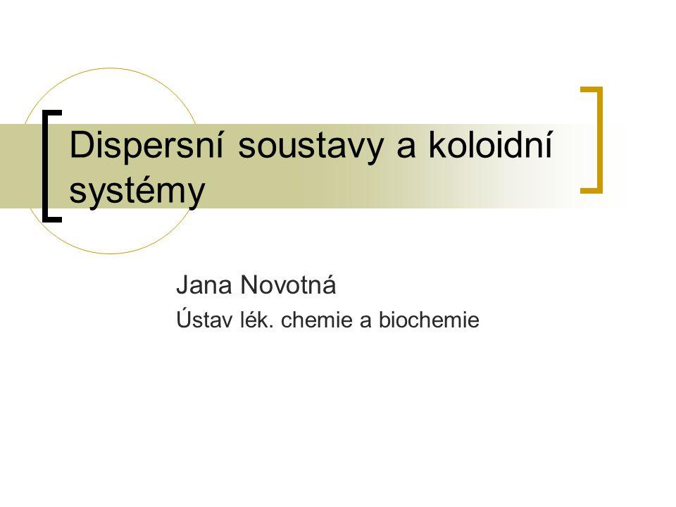 Dispersní soustavy a koloidní systémy Jana Novotná Ústav lék. chemie a biochemie