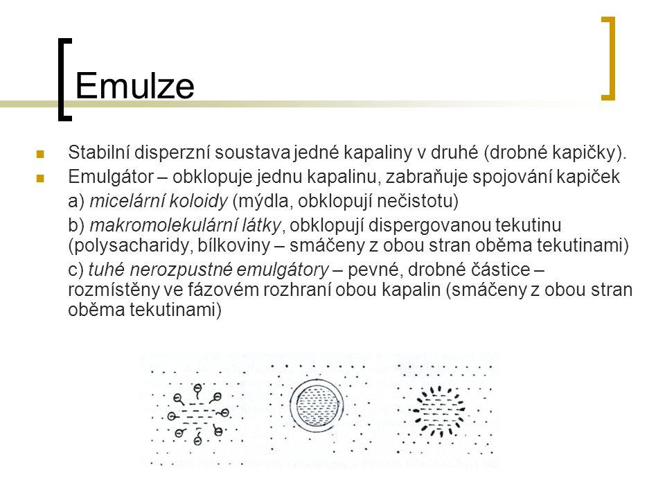 Emulze Stabilní disperzní soustava jedné kapaliny v druhé (drobné kapičky). Emulgátor – obklopuje jednu kapalinu, zabraňuje spojování kapiček a) micel
