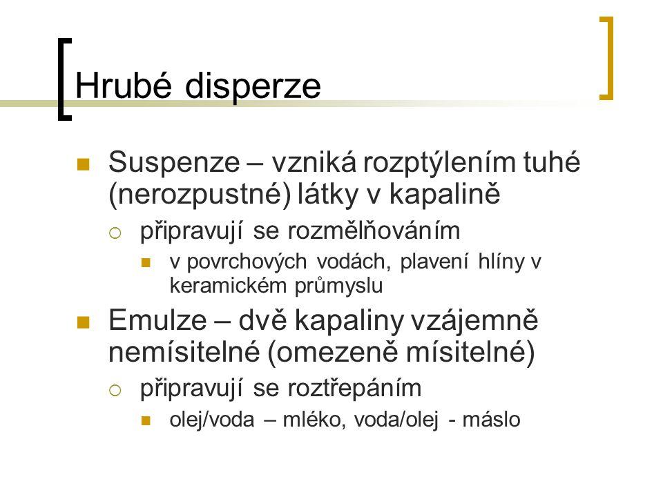 Hrubé disperze Suspenze – vzniká rozptýlením tuhé (nerozpustné) látky v kapalině  připravují se rozmělňováním v povrchových vodách, plavení hlíny v k