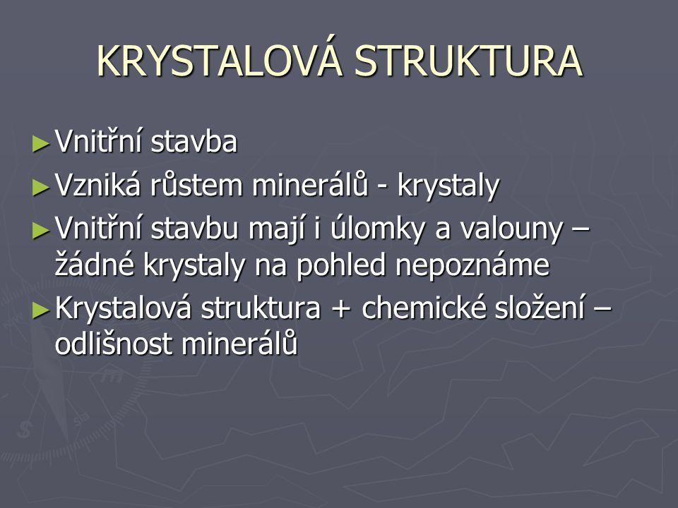 KRYSTALOVÁ STRUKTURA ► Vnitřní stavba ► Vzniká růstem minerálů - krystaly ► Vnitřní stavbu mají i úlomky a valouny – žádné krystaly na pohled nepoznám