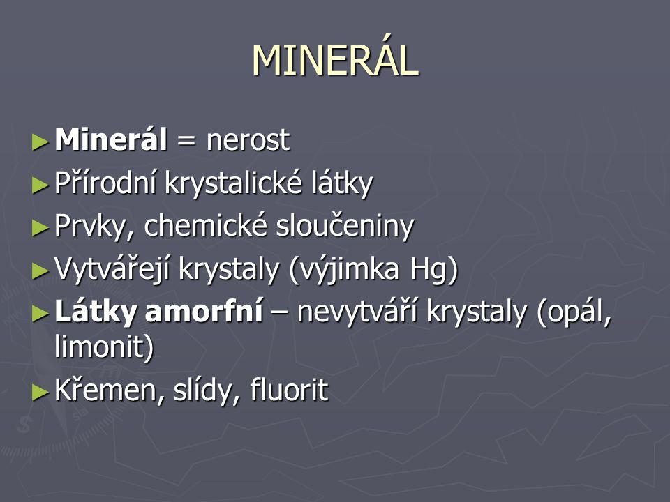 MINERÁL ► Minerál = nerost ► Přírodní krystalické látky ► Prvky, chemické sloučeniny ► Vytvářejí krystaly (výjimka Hg) ► Látky amorfní – nevytváří krystaly (opál, limonit) ► Křemen, slídy, fluorit