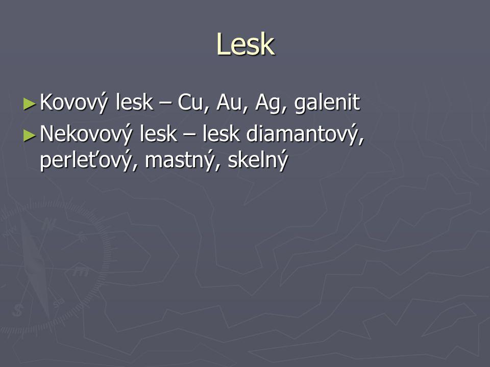 Lesk ► Kovový lesk – Cu, Au, Ag, galenit ► Nekovový lesk – lesk diamantový, perleťový, mastný, skelný