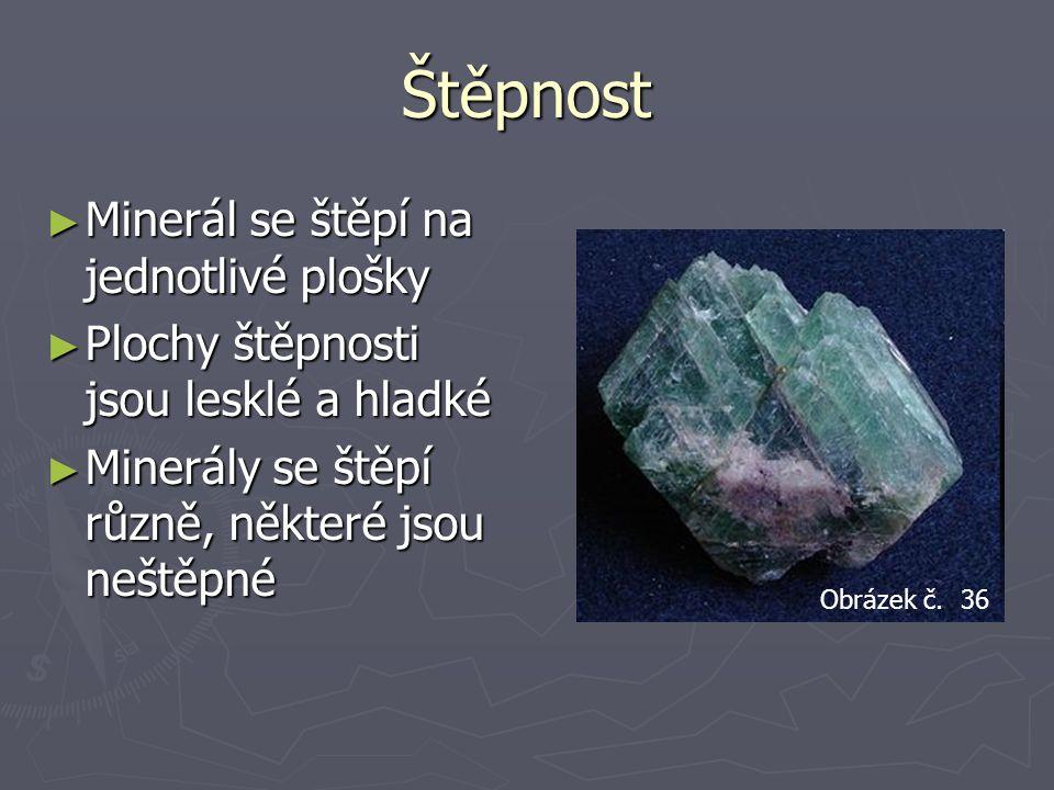Štěpnost ► Minerál se štěpí na jednotlivé plošky ► Plochy štěpnosti jsou lesklé a hladké ► Minerály se štěpí různě, některé jsou neštěpné Obrázek č.