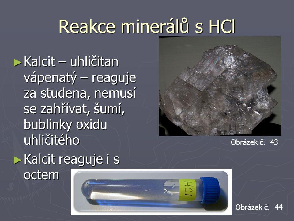 Reakce minerálů s HCl ► Kalcit – uhličitan vápenatý – reaguje za studena, nemusí se zahřívat, šumí, bublinky oxidu uhličitého ► Kalcit reaguje i s oct