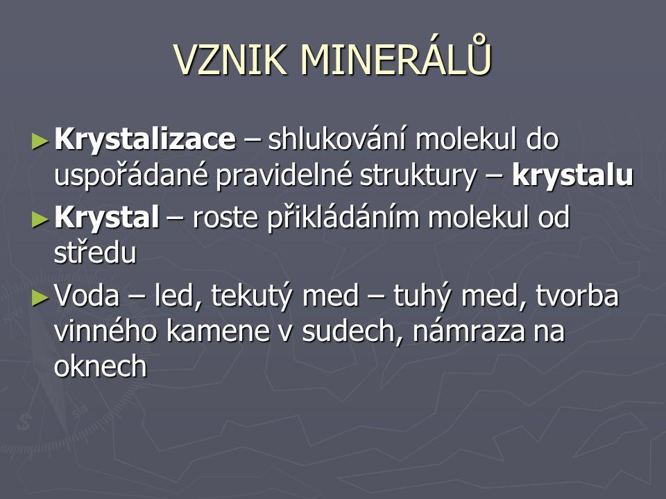 VZNIK MINERÁLŮ ► Krystalizace – shlukování molekul do uspořádané pravidelné struktury – krystalu ► Krystal – roste přikládáním molekul od středu ► Vod