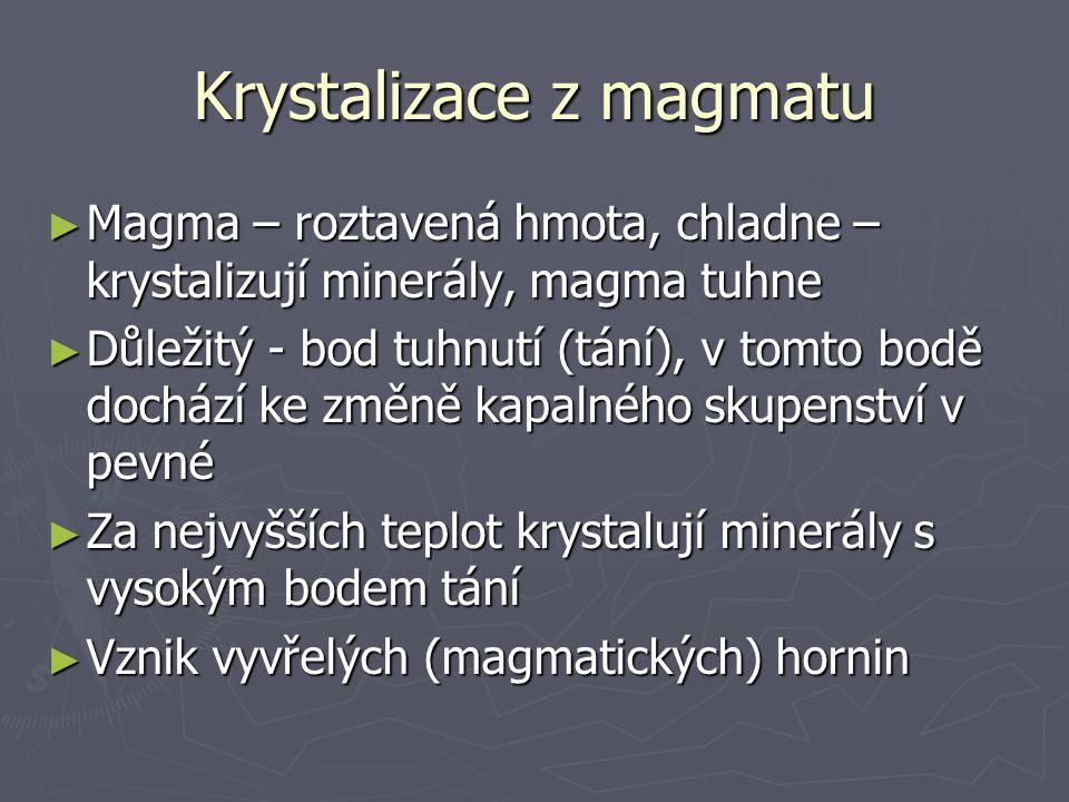 Krystalizace z magmatu ► Magma – roztavená hmota, chladne – krystalizují minerály, magma tuhne ► Důležitý - bod tuhnutí (tání), v tomto bodě dochází ke změně kapalného skupenství v pevné ► Za nejvyšších teplot krystalují minerály s vysokým bodem tání ► Vznik vyvřelých (magmatických) hornin