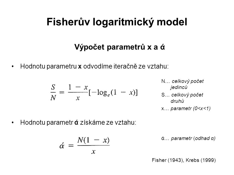 Fisherův logaritmický model Výpočet parametrů x a ά Hodnotu parametru x odvodíme iteračně ze vztahu: Hodnotu parametr ά získáme ze vztahu: Fisher (1943), Krebs (1999) N… celkový počet jedinců S… celkový počet druhů x… parametr (0<x<1) ά… parametr (odhad α)