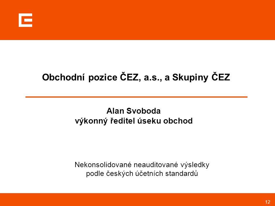 12 Obchodní pozice ČEZ, a.s., a Skupiny ČEZ Alan Svoboda výkonný ředitel úseku obchod Nekonsolidované neauditované výsledky podle českých účetních sta