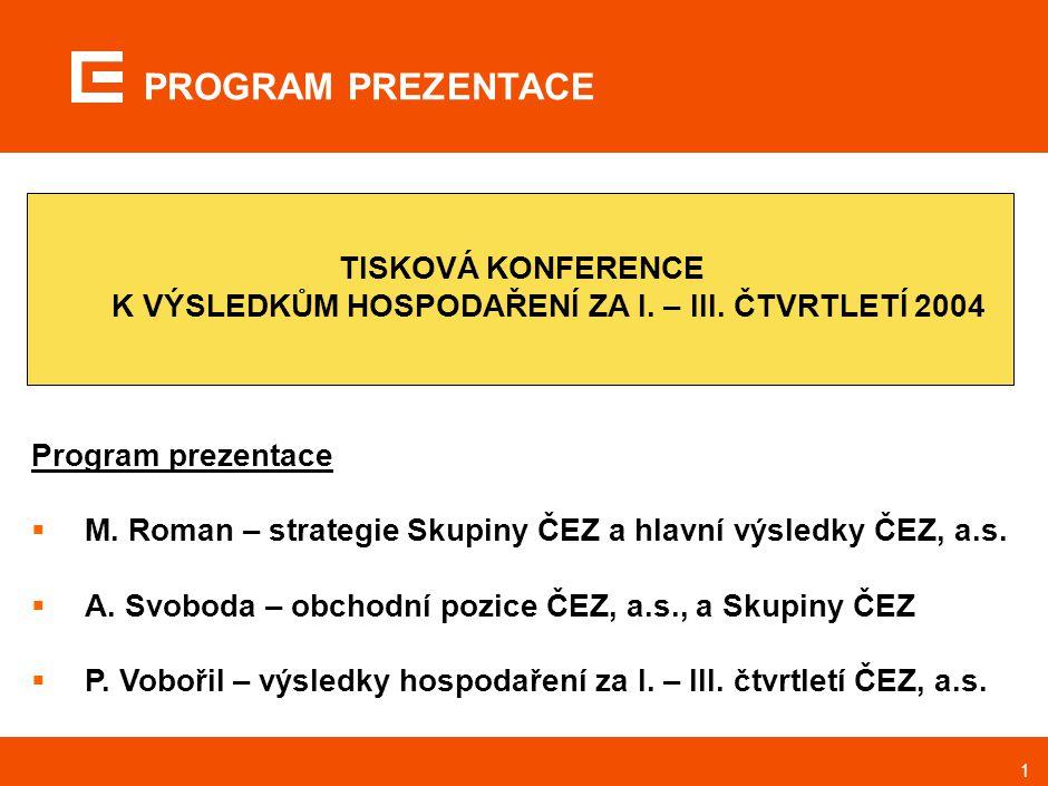 1 TISKOVÁ KONFERENCE K VÝSLEDKŮM HOSPODAŘENÍ ZA I. – III. ČTVRTLETÍ 2004 Program prezentace  M. Roman – strategie Skupiny ČEZ a hlavní výsledky ČEZ,