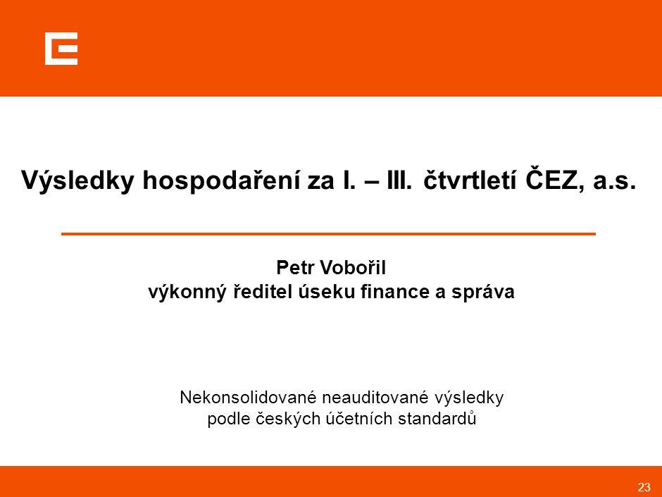 23 Výsledky hospodaření za I. – III. čtvrtletí ČEZ, a.s. Petr Vobořil výkonný ředitel úseku finance a správa Nekonsolidované neauditované výsledky pod