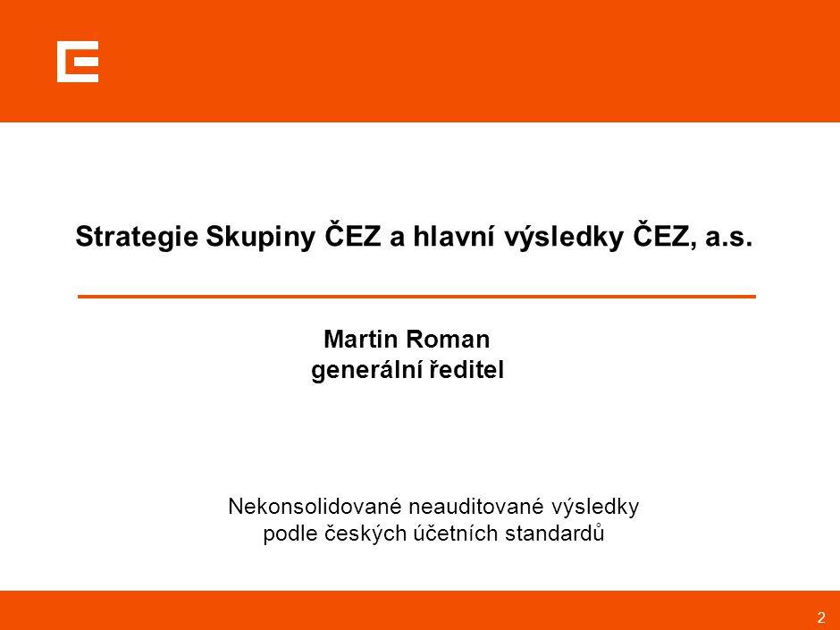2 Strategie Skupiny ČEZ a hlavní výsledky ČEZ, a.s. Martin Roman generální ředitel Nekonsolidované neauditované výsledky podle českých účetních standa
