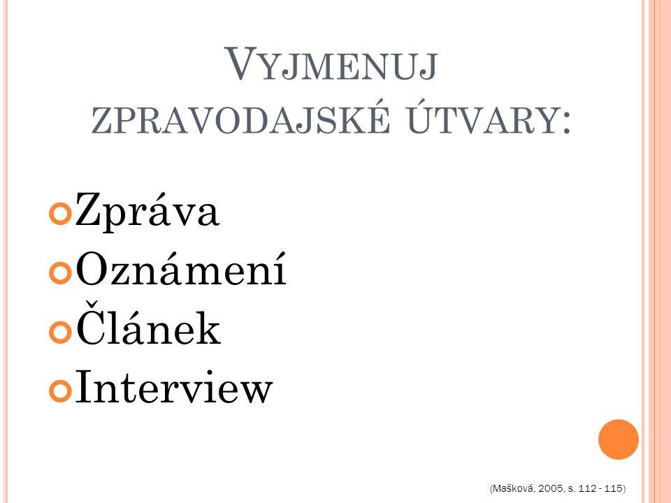 V YJMENUJ ZPRAVODAJSKÉ ÚTVARY : Zpráva Oznámení Článek Interview (Mašková, 2005, s. 112 - 115)