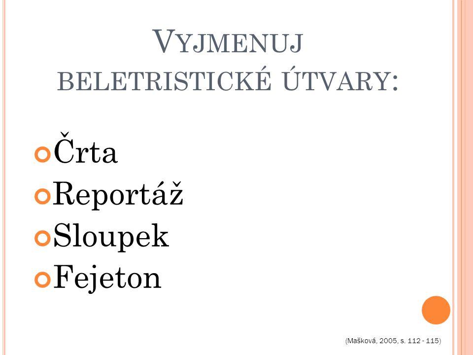 V YJMENUJ BELETRISTICKÉ ÚTVARY : Črta Reportáž Sloupek Fejeton (Mašková, 2005, s. 112 - 115)