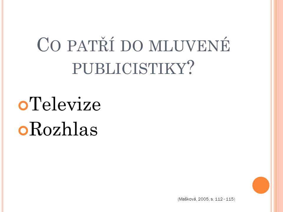 C O PATŘÍ DO MLUVENÉ PUBLICISTIKY Televize Rozhlas (Mašková, 2005, s. 112 - 115)