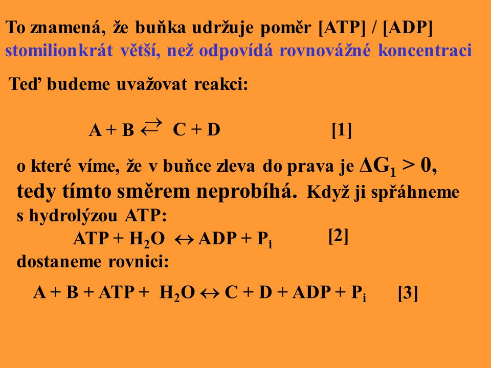 To znamená, že buňka udržuje poměr [ATP] / [ADP] stomilionkrát větší, než odpovídá rovnovážné koncentraci Teď budeme uvažovat reakci: A + B   C + D [1] o které víme, že v buňce zleva do prava je ΔG 1 > 0, tedy tímto směrem neprobíhá.