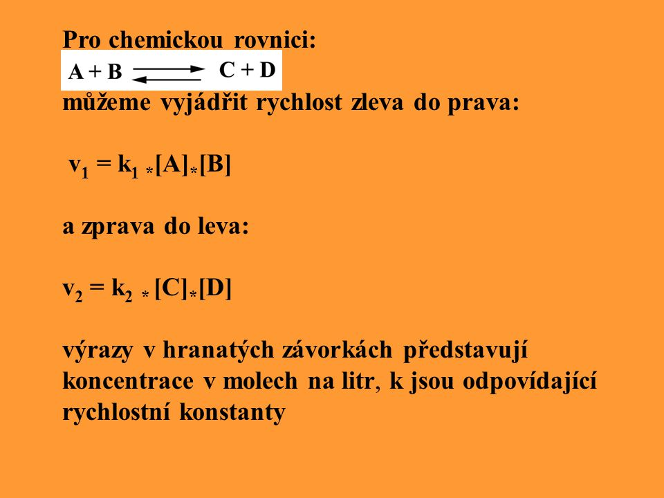 Pro chemickou rovnici: můžeme vyjádřit rychlost zleva do prava: v 1 = k 1 * [A] * [B] a zprava do leva: v 2 = k 2 * [C] * [D] výrazy v hranatých závorkách představují koncentrace v molech na litr, k jsou odpovídající rychlostní konstanty