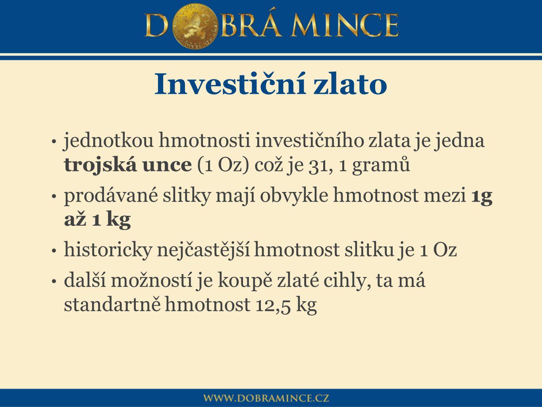 Investiční zlato jednotkou hmotnosti investičního zlata je jedna trojská unce (1 Oz) což je 31, 1 gramů prodávané slitky mají obvykle hmotnost mezi 1g