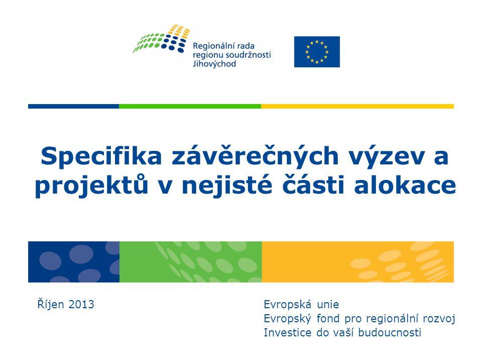 Specifika závěrečných výzev a projektů v nejisté části alokace Říjen 2013 Evropská unie Evropský fond pro regionální rozvoj Investice do vaší budoucnosti