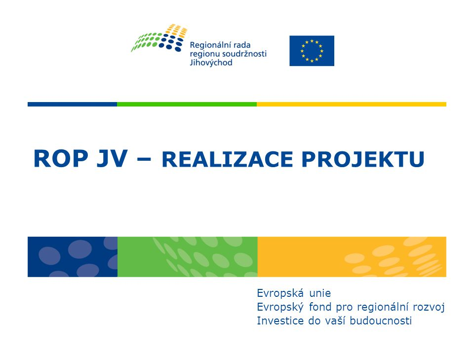 ROP JV – REALIZACE PROJEKTU Evropská unie Evropský fond pro regionální rozvoj Investice do vaší budoucnosti