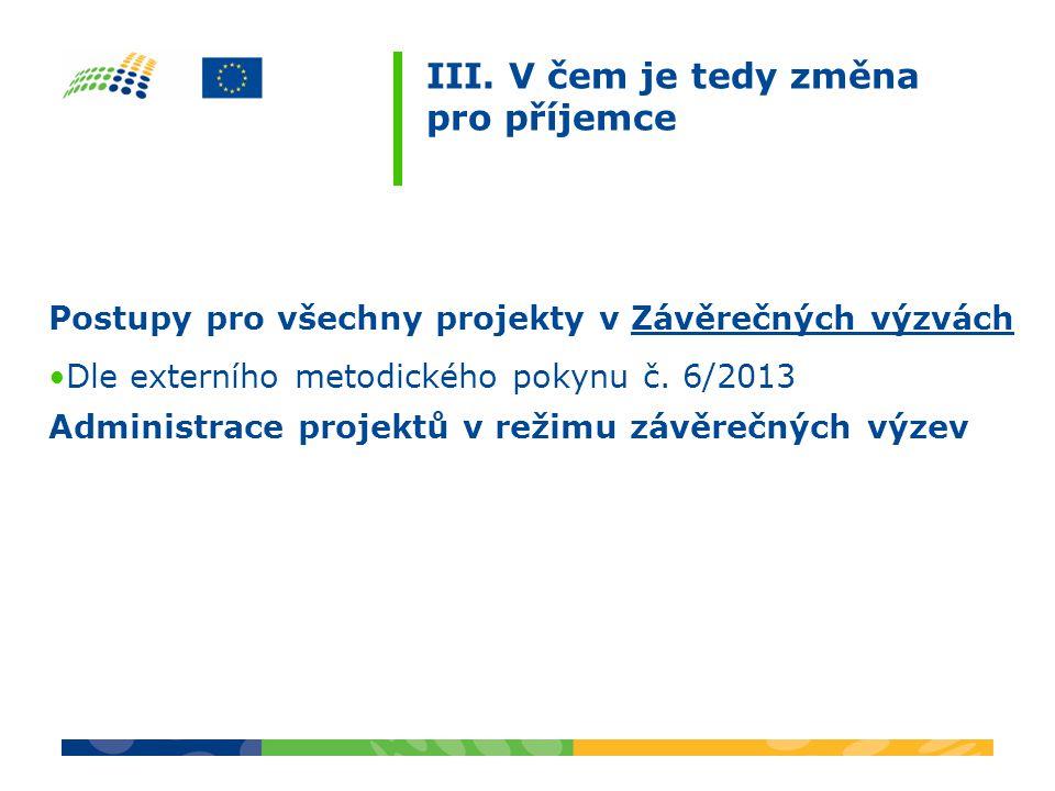 III. V čem je tedy změna pro příjemce Postupy pro všechny projekty v Závěrečných výzvách Dle externího metodického pokynu č. 6/2013 Administrace proje