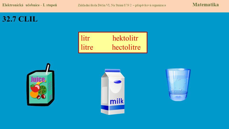 32.7 CLIL Elektronická učebnice - I. stupeň Základní škola Děčín VI, Na Stráni 879/2 – příspěvková organizace Matematika litr hektolitr litre hectolit