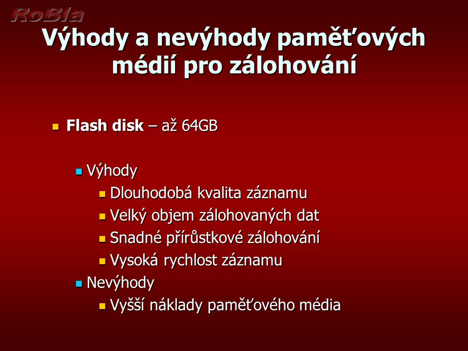 Výhody a nevýhody paměťových médií pro zálohování Flash disk – až 64GB Flash disk – až 64GB Výhody Výhody Dlouhodobá kvalita záznamu Dlouhodobá kvalit