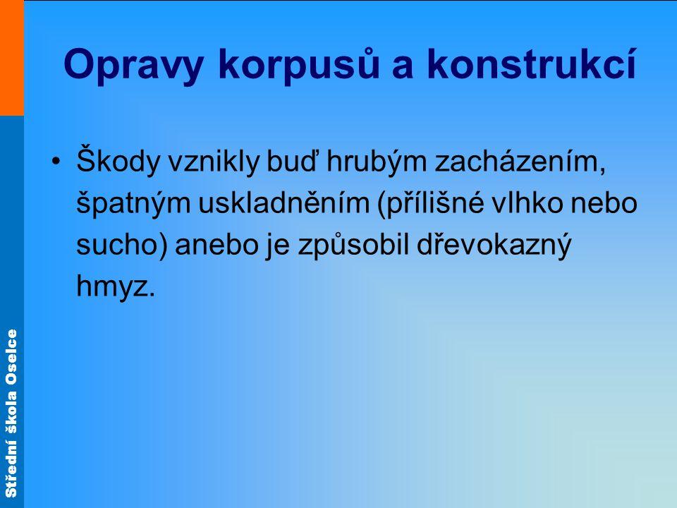 Střední škola Oselce Opravy korpusů a konstrukcí Škody vznikly buď hrubým zacházením, špatným uskladněním (přílišné vlhko nebo sucho) anebo je způsobil dřevokazný hmyz.